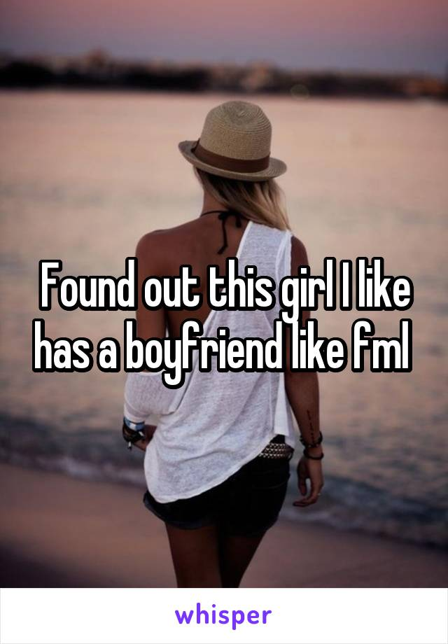 Found out this girl I like has a boyfriend like fml