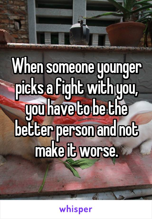 When someone younger picks a fight with you, you have to be the better person and not make it worse.