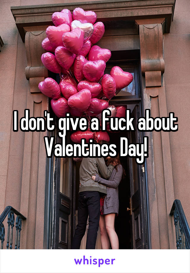 I don't give a fuck about Valentines Day!