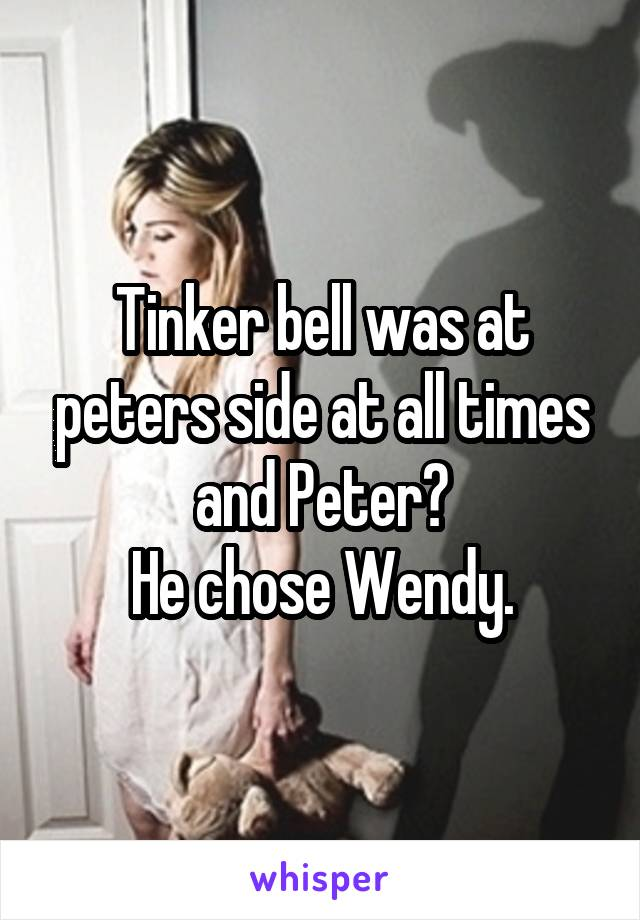 Tinker bell was at peters side at all times and Peter? He chose Wendy.