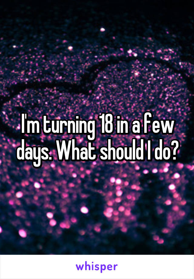 I'm turning 18 in a few days. What should I do?