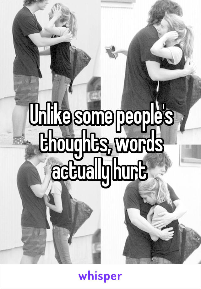 Unlike some people's thoughts, words actually hurt
