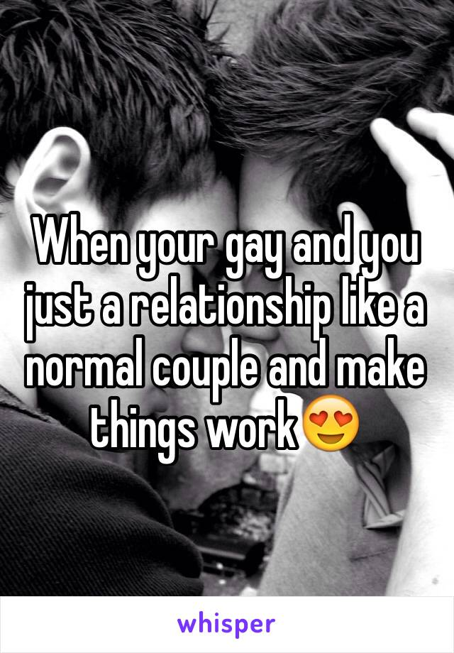 When your gay and you just a relationship like a normal couple and make things work😍