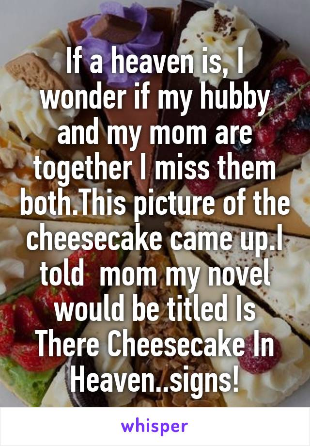 If a heaven is, I wonder if my hubby and my mom are together I miss them both.This picture of the cheesecake came up.I told  mom my novel would be titled Is There Cheesecake In Heaven..signs!