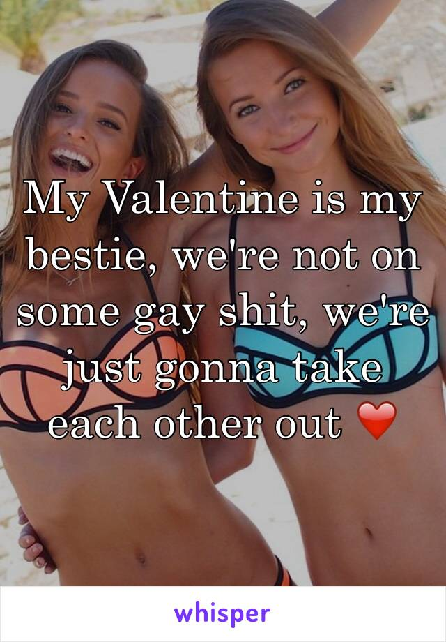 My Valentine is my bestie, we're not on some gay shit, we're just gonna take each other out ❤️