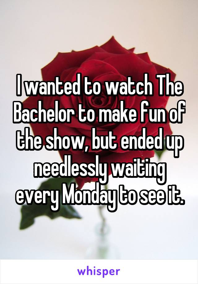 I wanted to watch The Bachelor to make fun of the show, but ended up needlessly waiting every Monday to see it.