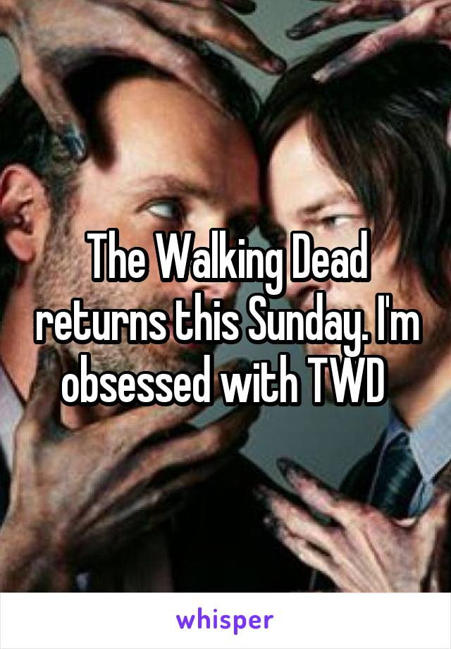 The Walking Dead returns this Sunday. I'm obsessed with TWD