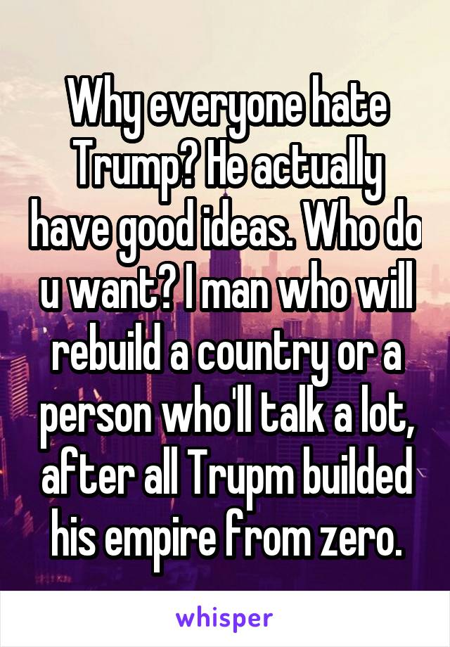 Why everyone hate Trump? He actually have good ideas. Who do u want? I man who will rebuild a country or a person who'll talk a lot, after all Trupm builded his empire from zero.