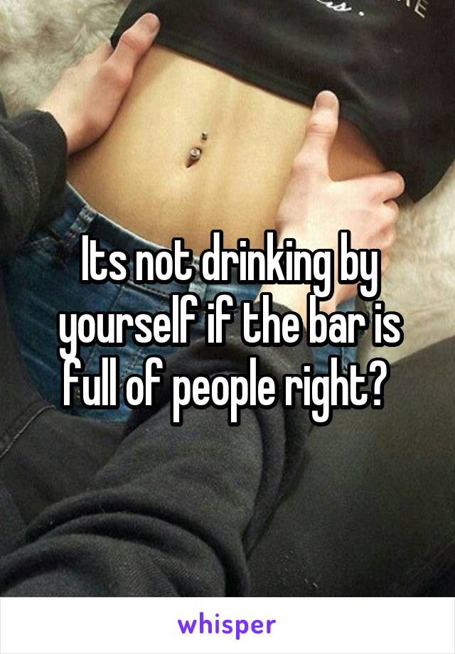 Its not drinking by yourself if the bar is full of people right?