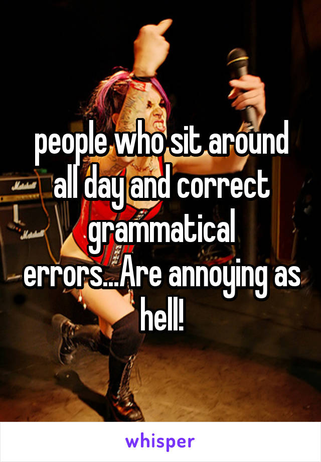 people who sit around all day and correct grammatical errors...Are annoying as hell!