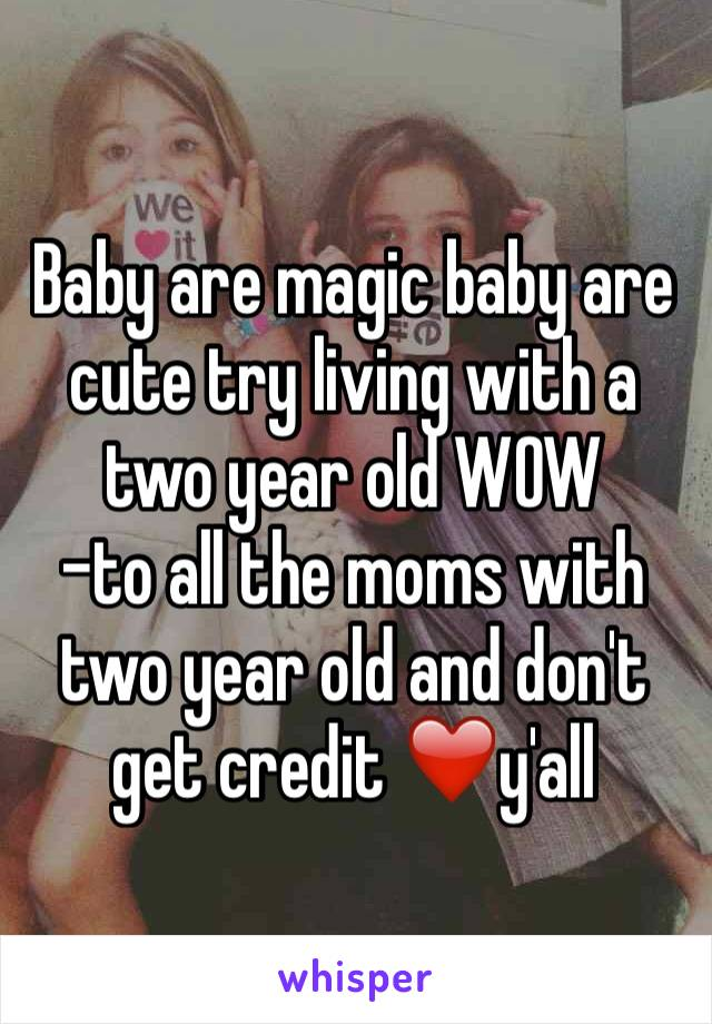 Baby are magic baby are cute try living with a two year old WOW -to all the moms with two year old and don't get credit ❤️y'all