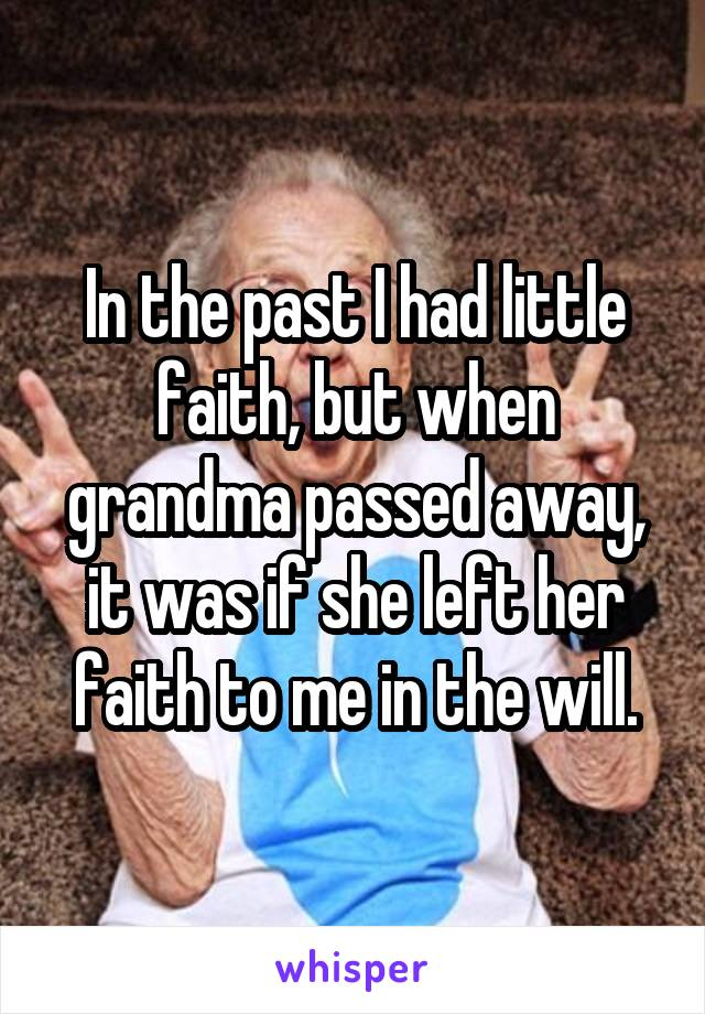 In the past I had little faith, but when grandma passed away, it was if she left her faith to me in the will.