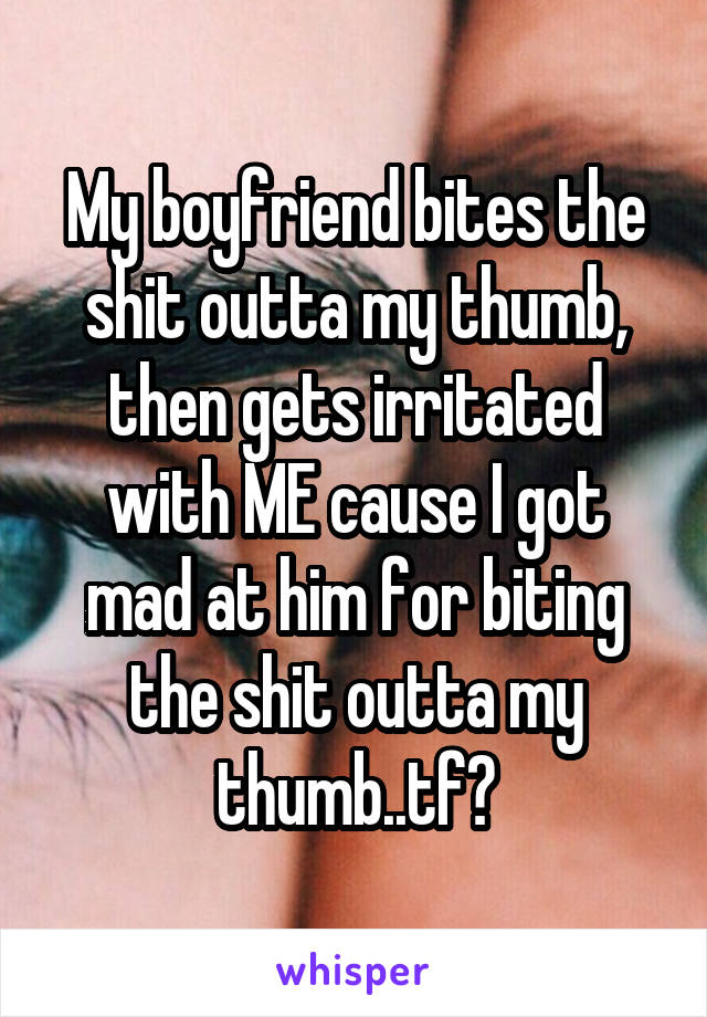 My boyfriend bites the shit outta my thumb, then gets irritated with ME cause I got mad at him for biting the shit outta my thumb..tf?