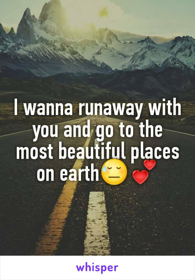 I wanna runaway with you and go to the most beautiful places on earth😓💕