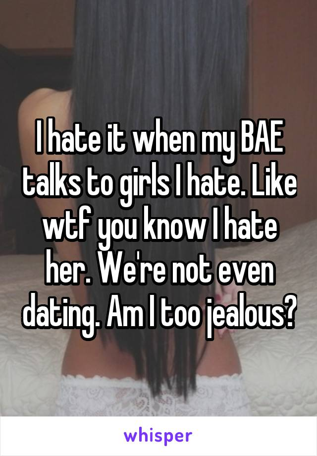 I hate it when my BAE talks to girls I hate. Like wtf you know I hate her. We're not even dating. Am I too jealous?