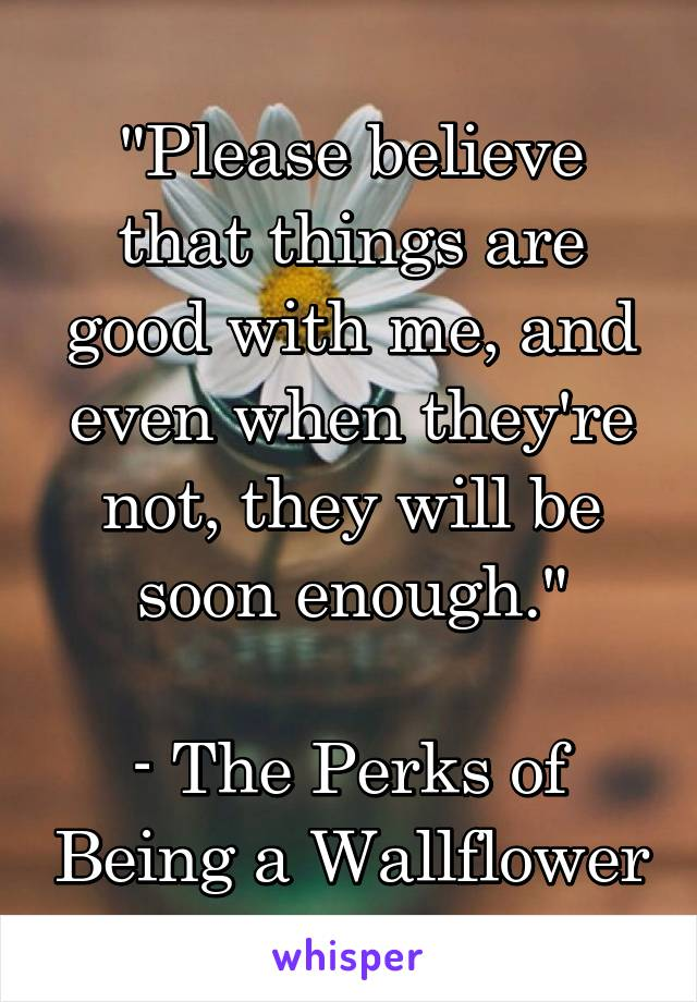 """""""Please believe that things are good with me, and even when they're not, they will be soon enough.""""  - The Perks of Being a Wallflower"""