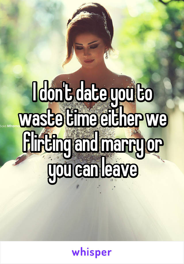 I don't date you to waste time either we flirting and marry or you can leave