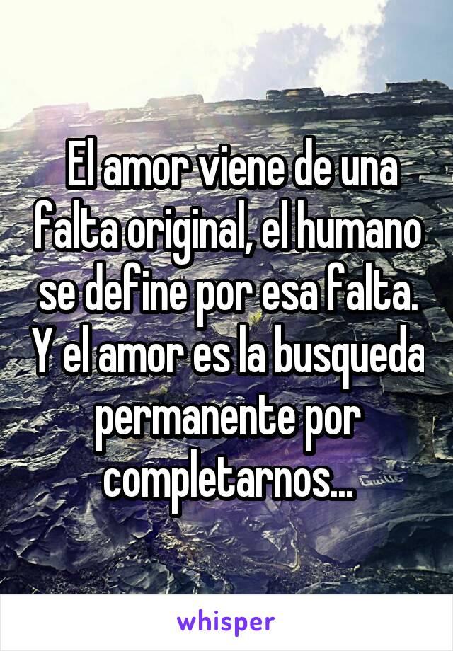 El amor viene de una falta original, el humano se define por esa falta. Y el amor es la busqueda permanente por completarnos...