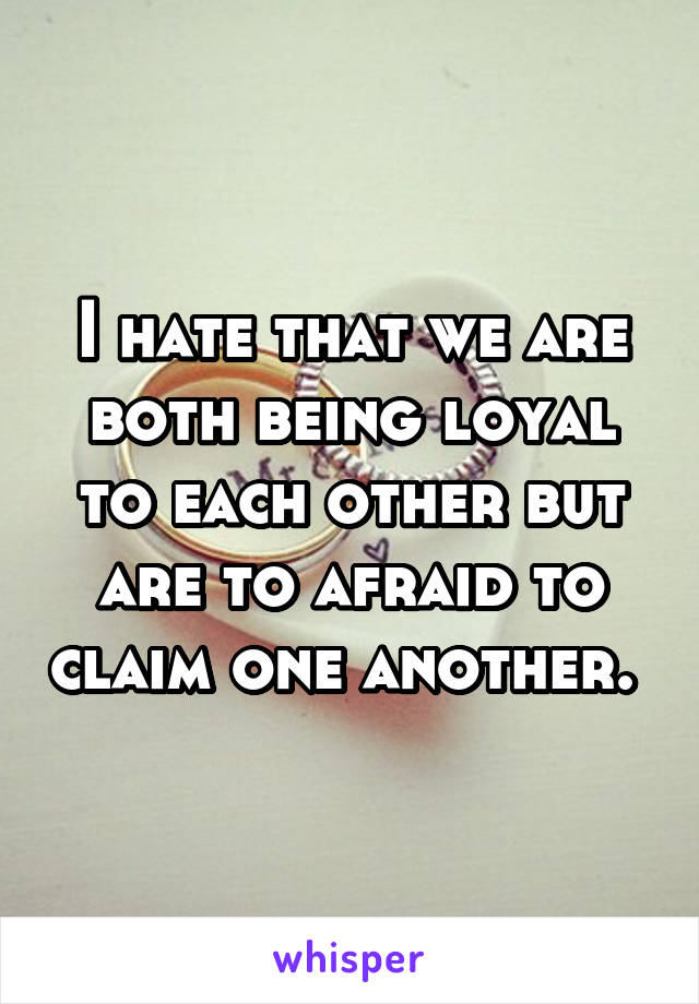 I hate that we are both being loyal to each other but are to afraid to claim one another.