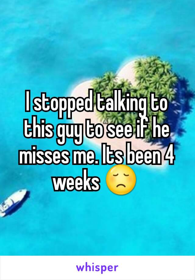 I stopped talking to this guy to see if he misses me. Its been 4 weeks 😞