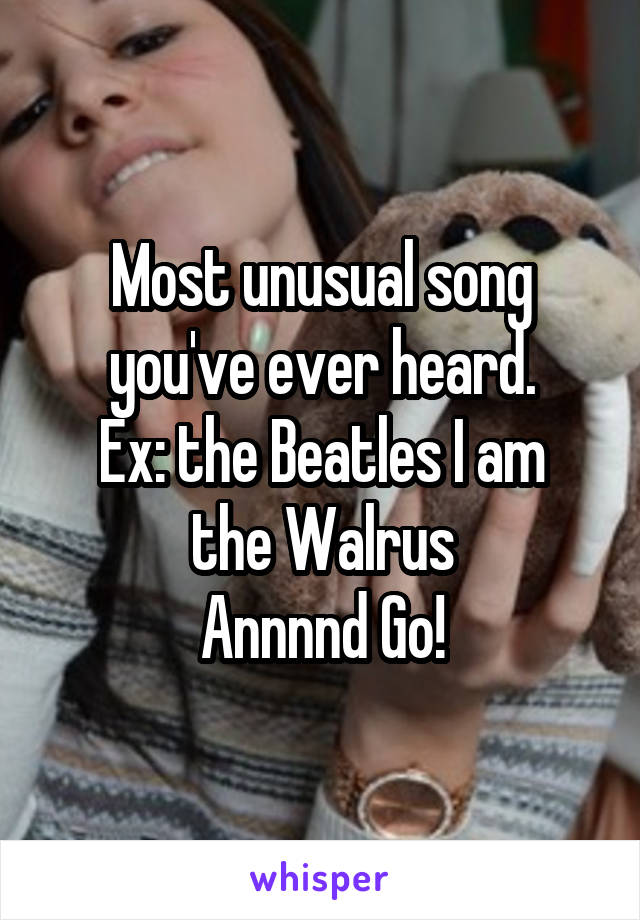 Most unusual song you've ever heard. Ex: the Beatles I am the Walrus Annnnd Go!