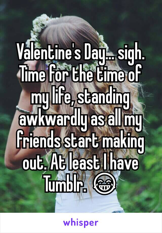 Valentine's Day... sigh. Time for the time of my life, standing awkwardly as all my friends start making out. At least I have Tumblr. 😂