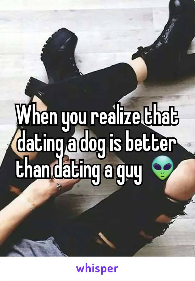 When you realize that dating a dog is better than dating a guy 👽