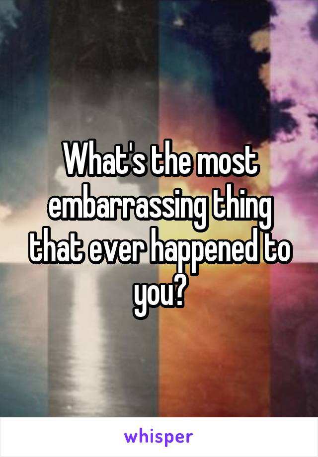 What's the most embarrassing thing that ever happened to you?