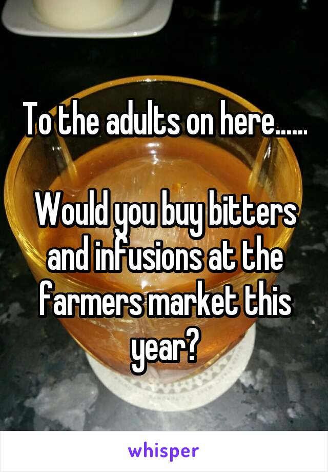 To the adults on here......  Would you buy bitters and infusions at the farmers market this year?