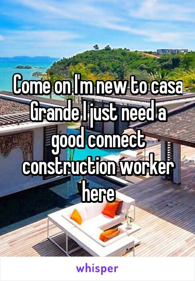 Come on I'm new to casa Grande I just need a good connect construction worker here