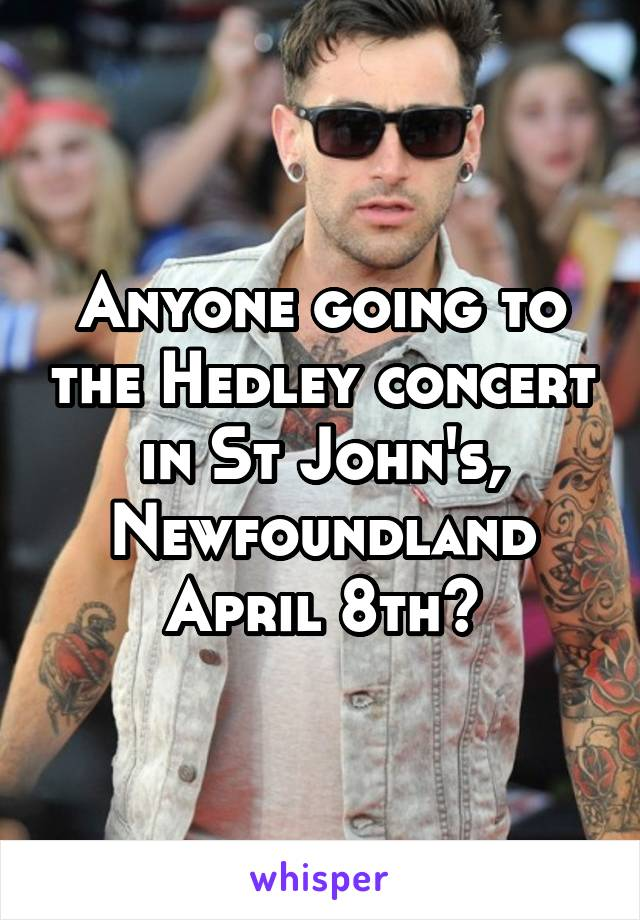 Anyone going to the Hedley concert in St John's, Newfoundland April 8th?