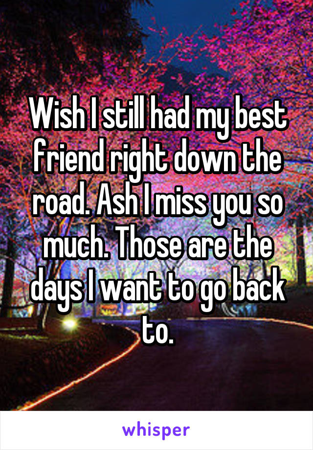 Wish I still had my best friend right down the road. Ash I miss you so much. Those are the days I want to go back to.