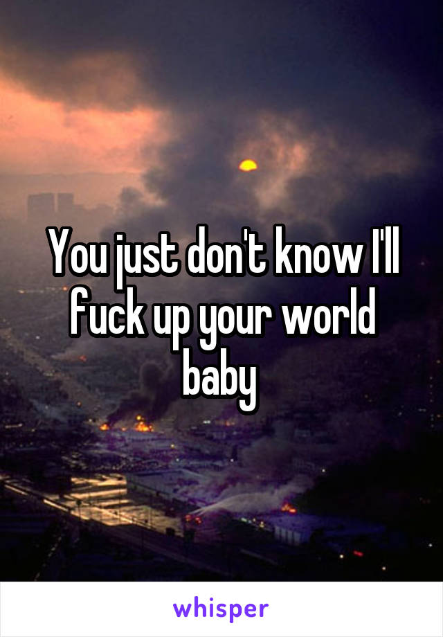 You just don't know I'll fuck up your world baby