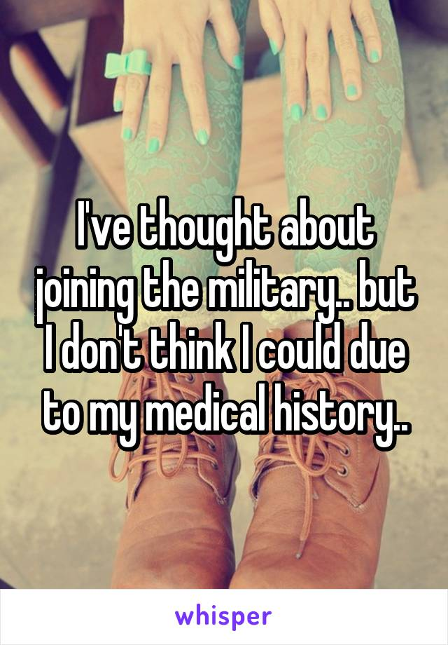 I've thought about joining the military.. but I don't think I could due to my medical history..