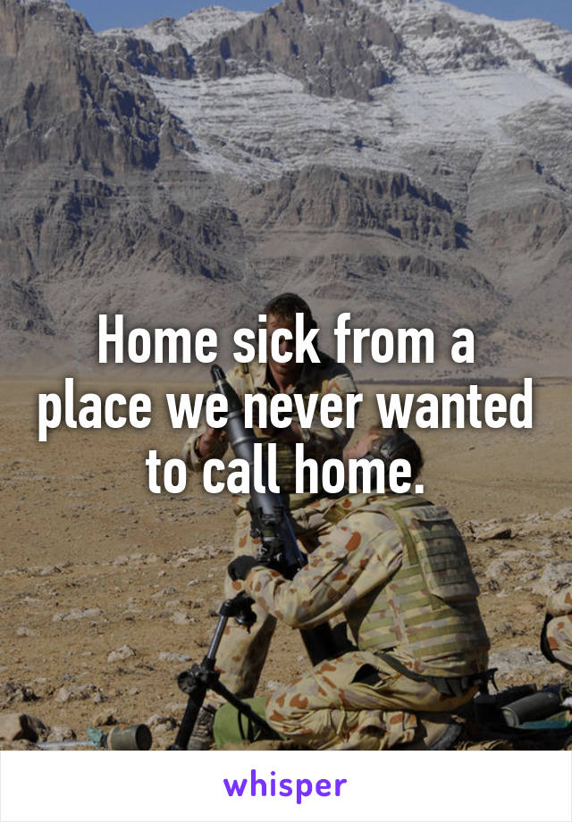 Home sick from a place we never wanted to call home.