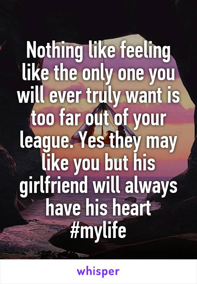 Nothing like feeling like the only one you will ever truly want is too far out of your league. Yes they may like you but his girlfriend will always have his heart #mylife