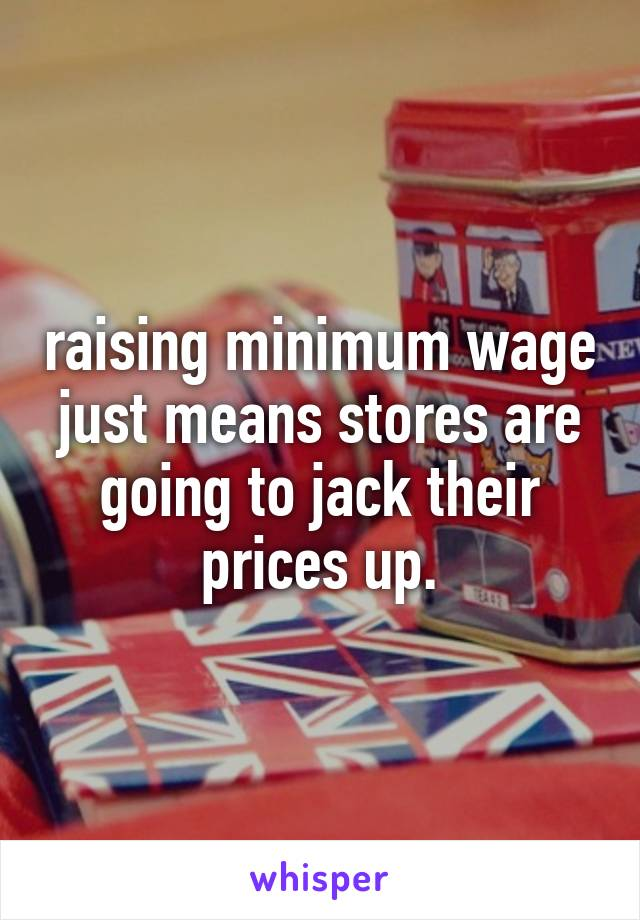 raising minimum wage just means stores are going to jack their prices up.