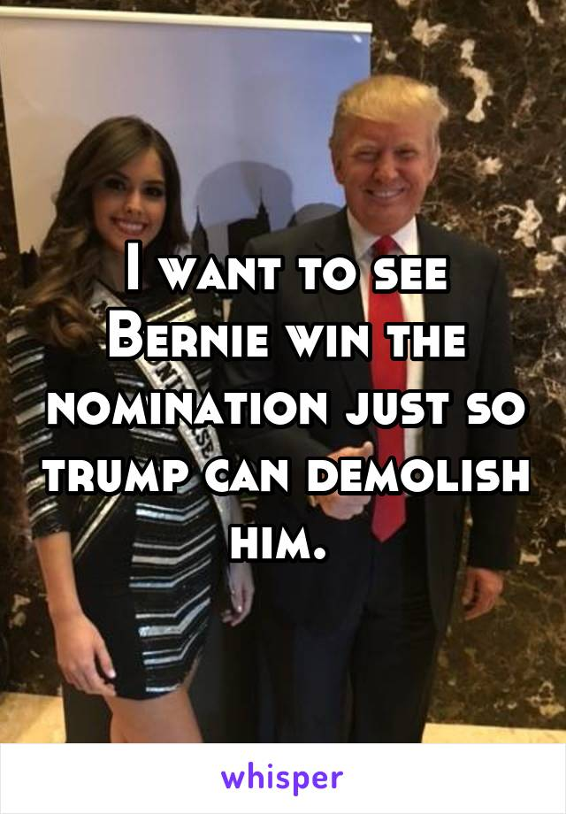 I want to see Bernie win the nomination just so trump can demolish him.