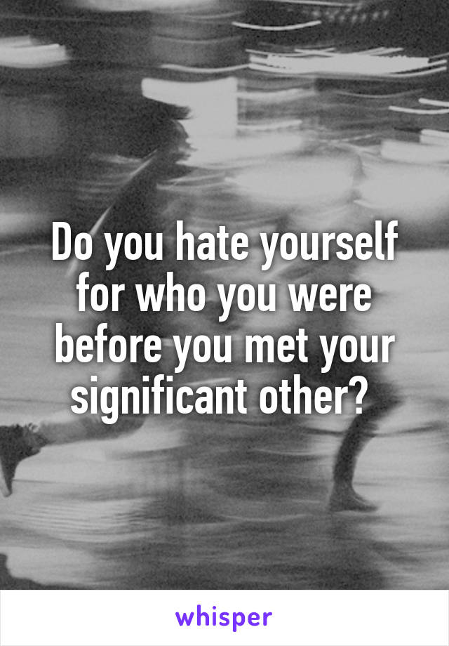Do you hate yourself for who you were before you met your significant other?