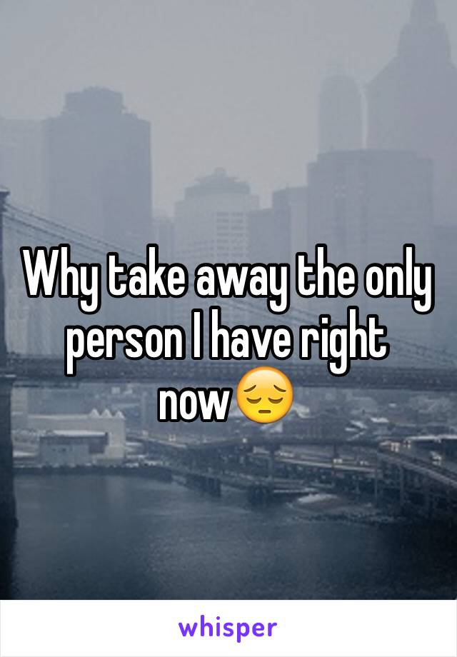 Why take away the only person I have right now😔