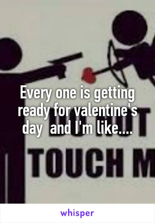 Every one is getting ready for valentine's day  and I'm like....