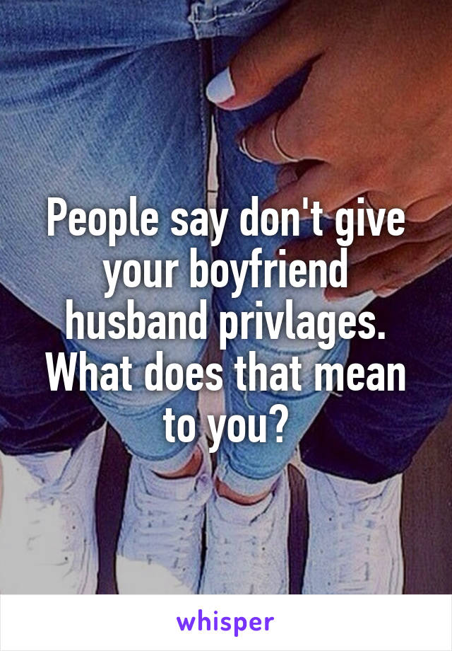 People say don't give your boyfriend husband privlages. What does that mean to you?
