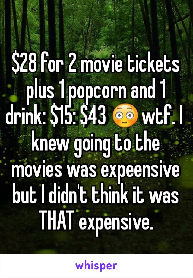 $28 for 2 movie tickets plus 1 popcorn and 1 drink: $15: $43 😳 wtf. I knew going to the movies was expeensive but I didn't think it was THAT expensive.