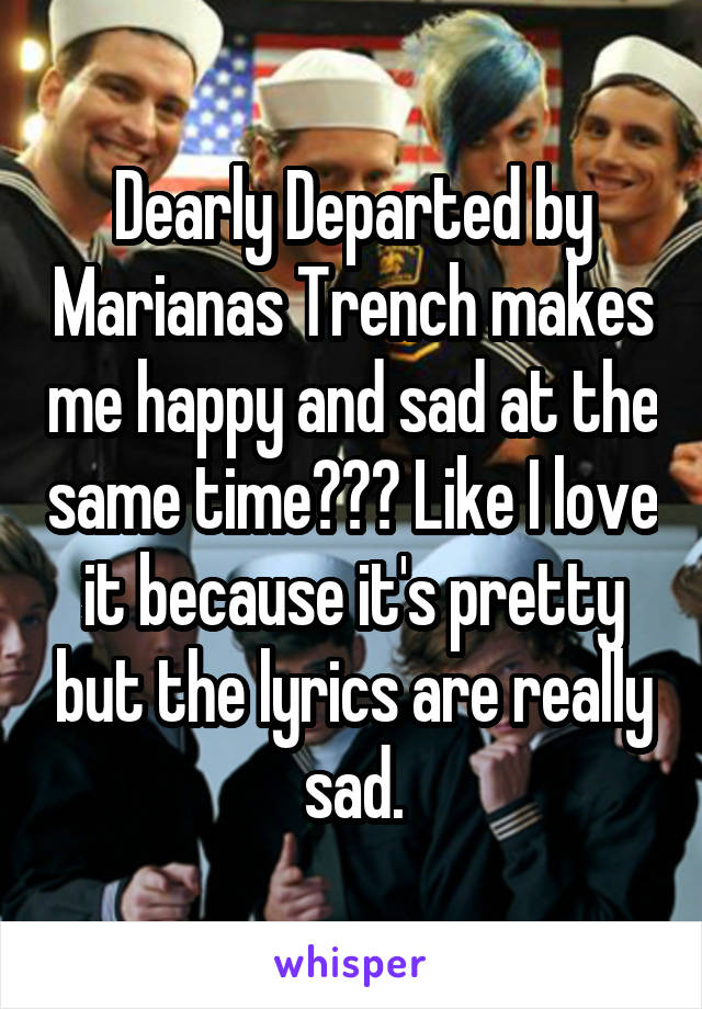 Dearly Departed by Marianas Trench makes me happy and sad at the same time??? Like I love it because it's pretty but the lyrics are really sad.
