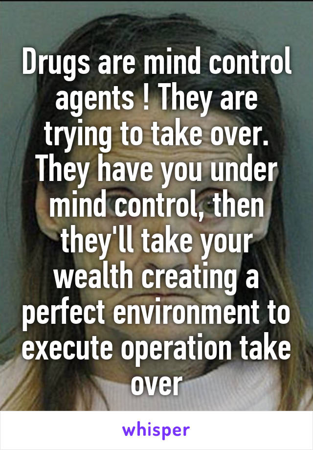Drugs are mind control agents ! They are trying to take over. They have you under mind control, then they'll take your wealth creating a perfect environment to execute operation take over