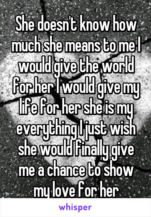 She doesn't know how much she means to me I would give the world for her I would give my life for her she is my everything I just wish she would finally give me a chance to show my love for her
