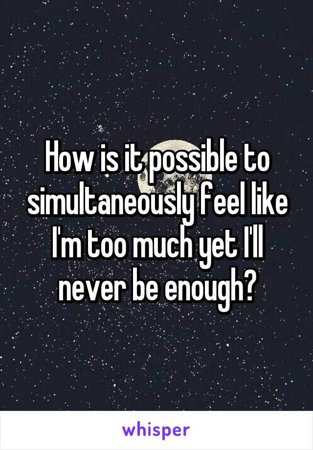 How is it possible to simultaneously feel like I'm too much yet I'll never be enough?