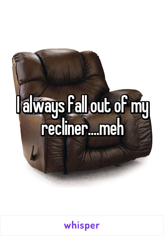 I always fall out of my recliner....meh