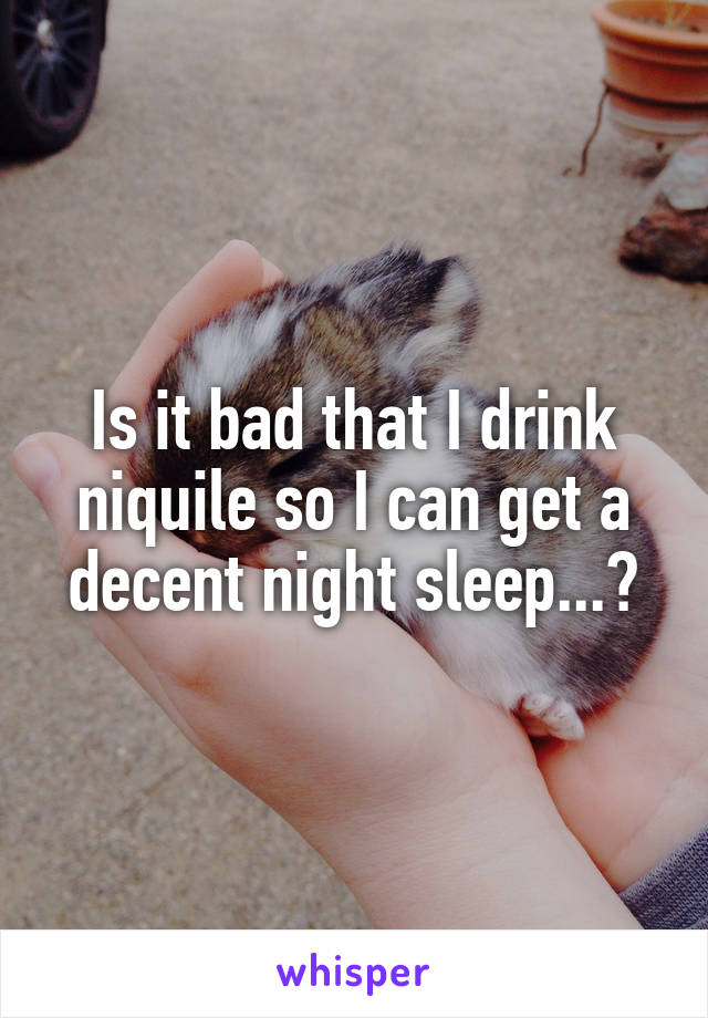 Is it bad that I drink niquile so I can get a decent night sleep...?