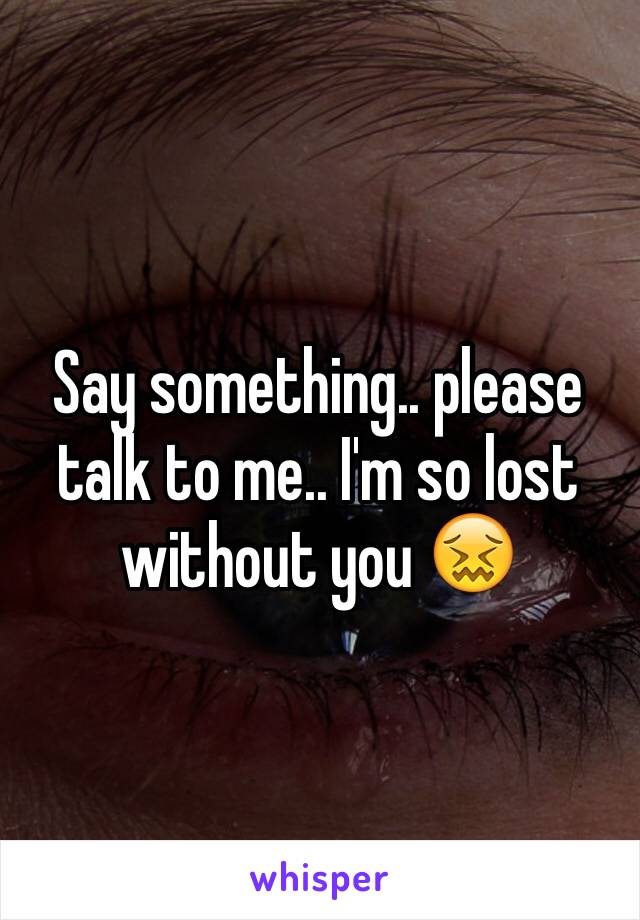 Say something.. please talk to me.. I'm so lost without you 😖